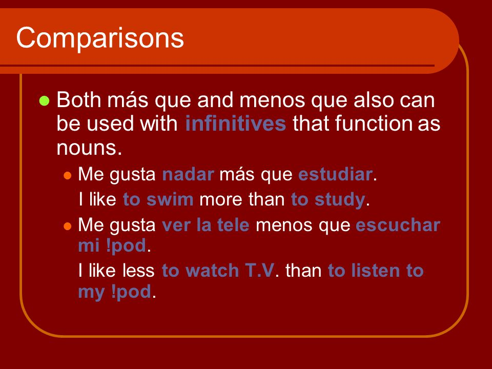 Comparisons Both más que and menos que also can be used with infinitives that function as nouns.