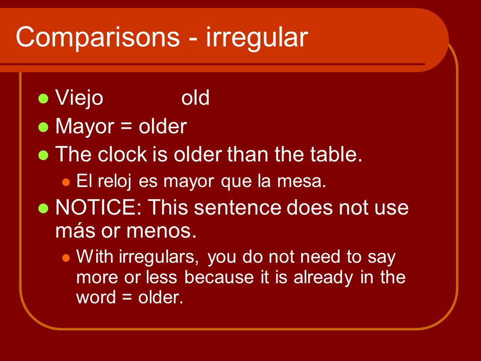 Comparisons - irregular Viejoold Mayor = older The clock is older than the table.