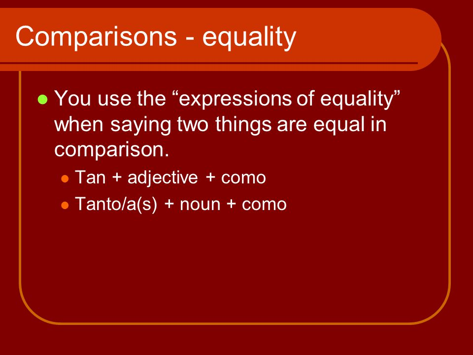 Comparisons - equality You use the expressions of equality when saying two things are equal in comparison.