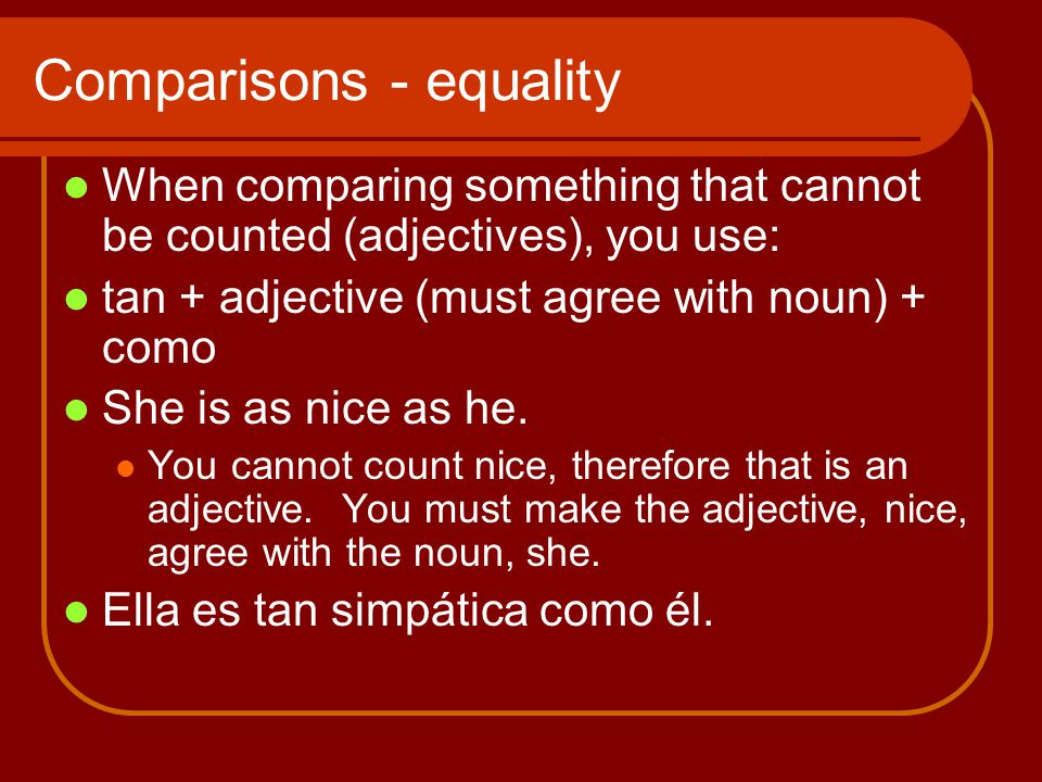 Comparisons - equality When comparing something that cannot be counted (adjectives), you use: tan + adjective (must agree with noun) + como She is as nice as he.