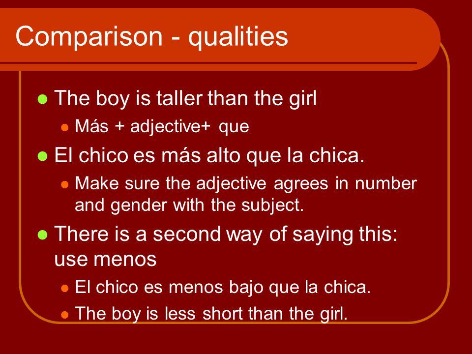 Comparison - qualities The boy is taller than the girl Más + adjective+ que El chico es más alto que la chica.