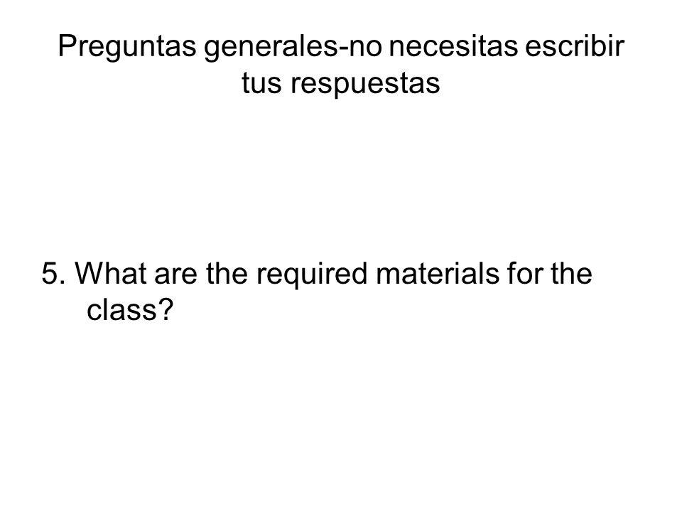 Preguntas generales-no necesitas escribir tus respuestas 5. What are the required materials for the class?