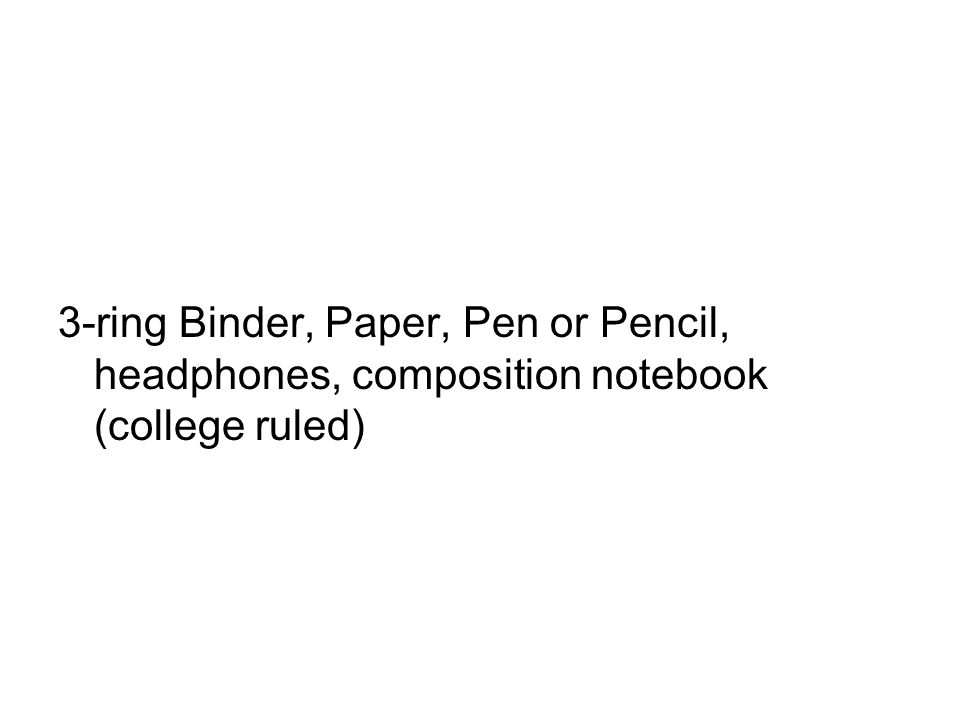 3-ring Binder, Paper, Pen or Pencil, headphones, composition notebook (college ruled)