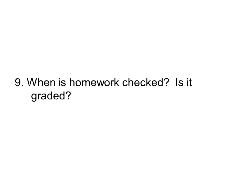 9. When is homework checked Is it graded