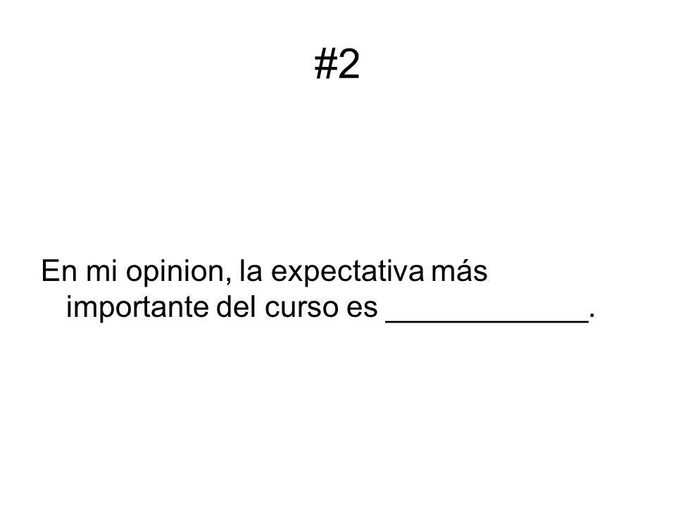 #2 En mi opinion, la expectativa más importante del curso es ____________.