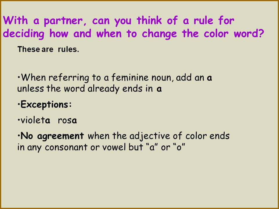 With a partner, can you think of a rule for deciding how and when to change the color word? These are rules. When referring to a feminine noun, add an