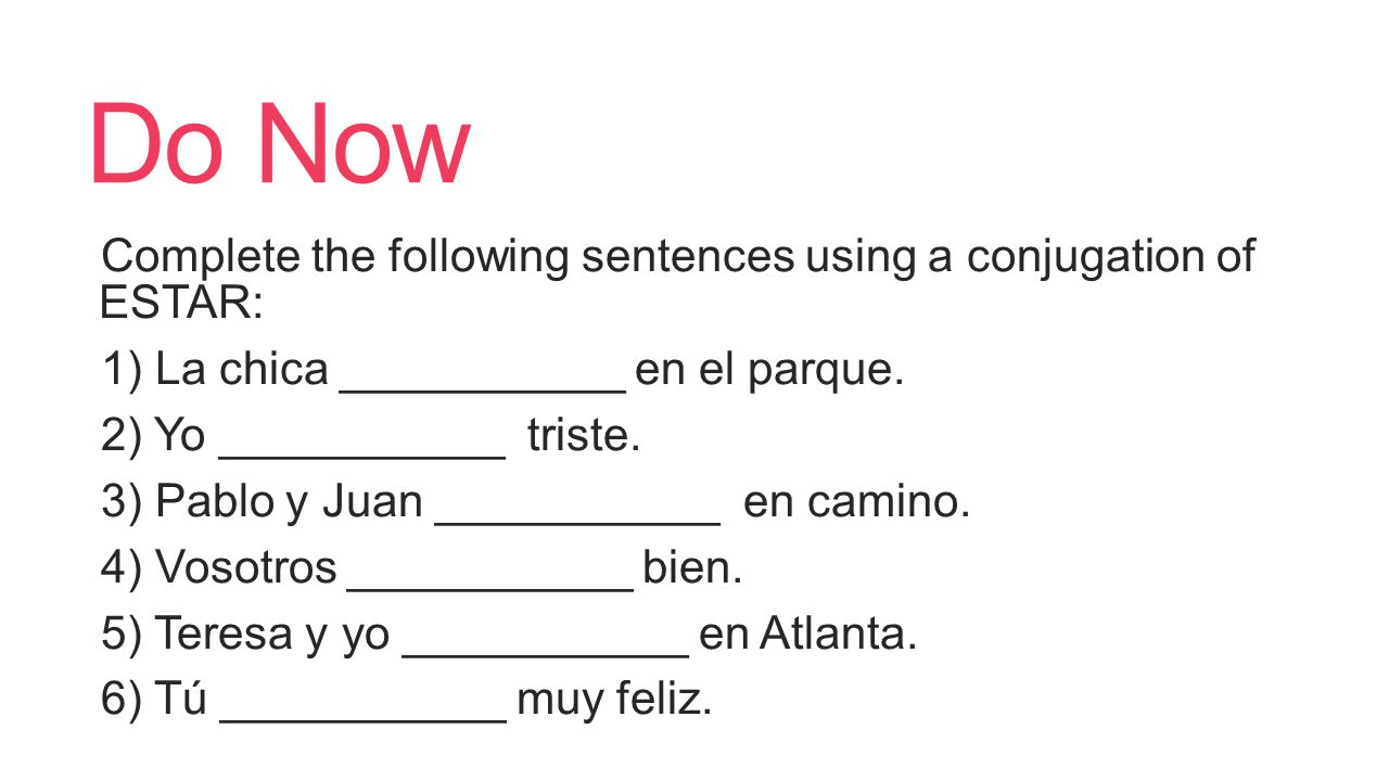 Do Now Complete the following sentences using a conjugation of ESTAR: 1) La chica ___________ en el parque.