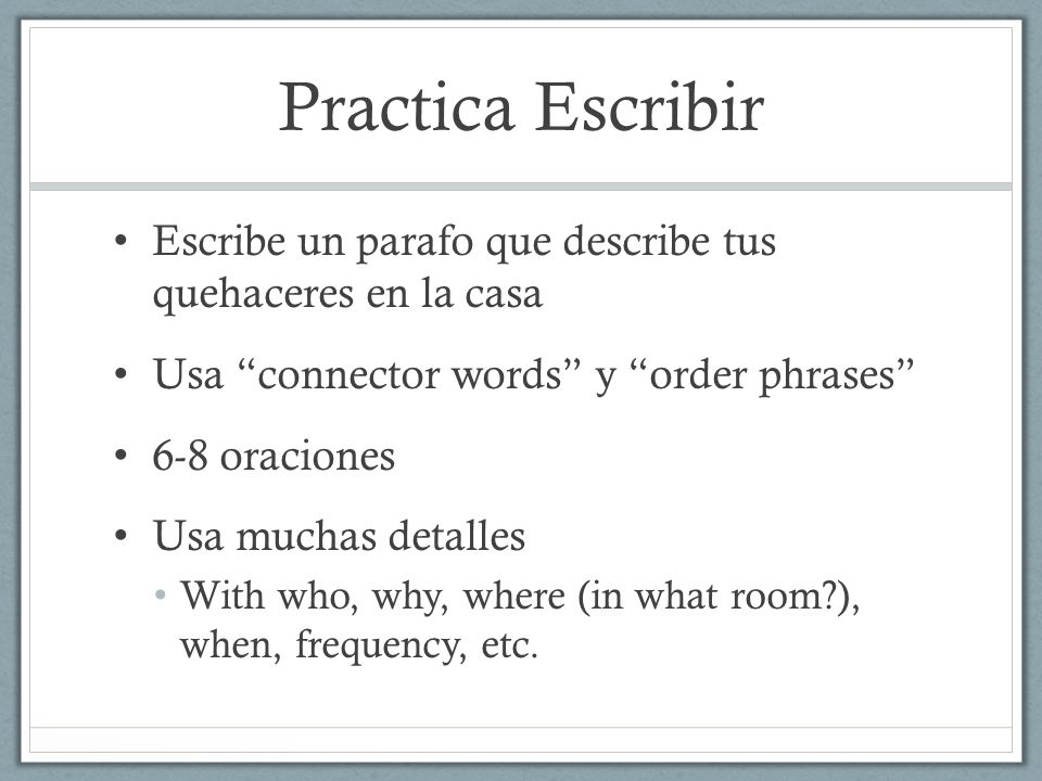 Practica Escribir Escribe un parafo que describe tus quehaceres en la casa Usa connector words y order phrases 6-8 oraciones Usa muchas detalles With who, why, where (in what room ), when, frequency, etc.