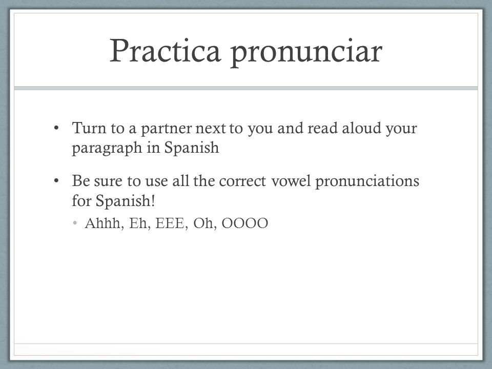 Practica pronunciar Turn to a partner next to you and read aloud your paragraph in Spanish Be sure to use all the correct vowel pronunciations for Spanish.