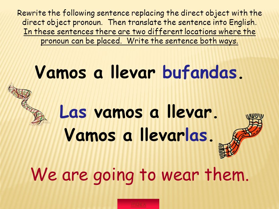 Vamos a llevar bufandas. Las vamos a llevar. Vamos a llevarlas. We are going to wear them. Rewrite the following sentence replacing the direct object