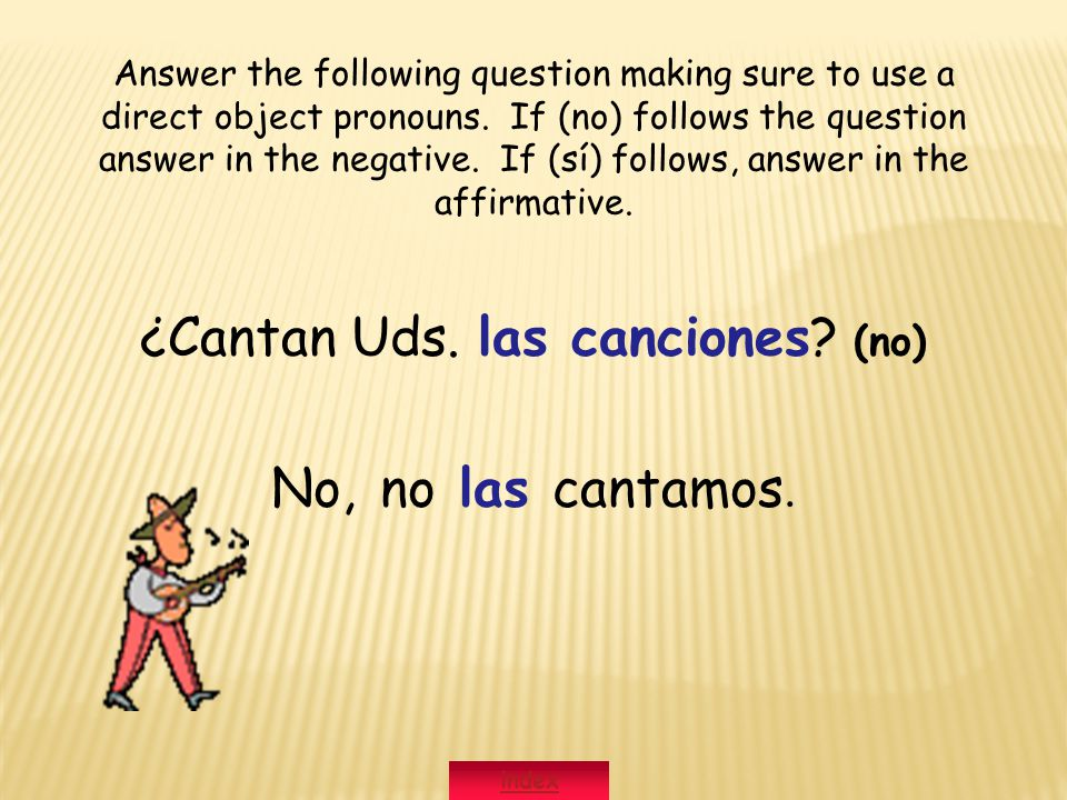 ¿Cantan Uds. las canciones? (no) No, no las cantamos. Answer the following question making sure to use a direct object pronouns. If (no) follows the q