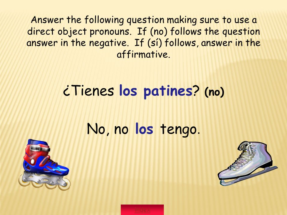 ¿Tienes los patines? (no) No, no los tengo. Answer the following question making sure to use a direct object pronouns. If (no) follows the question an
