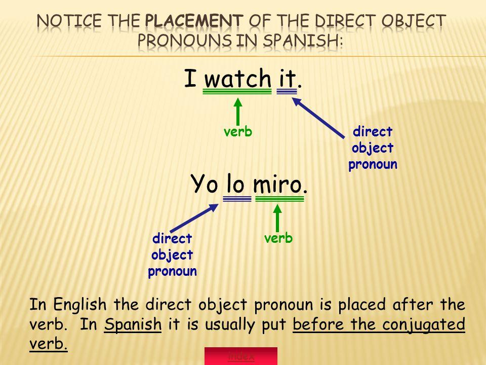 I watch it. direct object pronoun Yo lo miro.