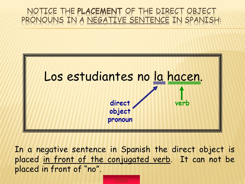 Los estudiantes no la hacen. direct object pronoun verb In a negative sentence in Spanish the direct object is placed in front of the conjugated verb.