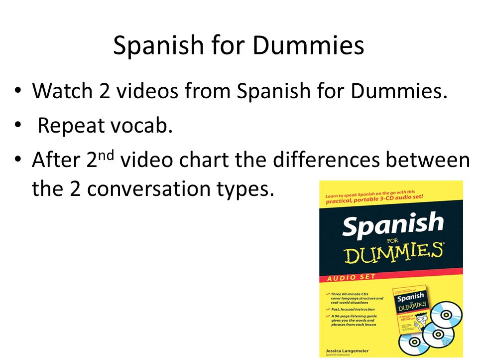 Spanish for Dummies Watch 2 videos from Spanish for Dummies. Repeat vocab. After 2 nd video chart the differences between the 2 conversation types. 10