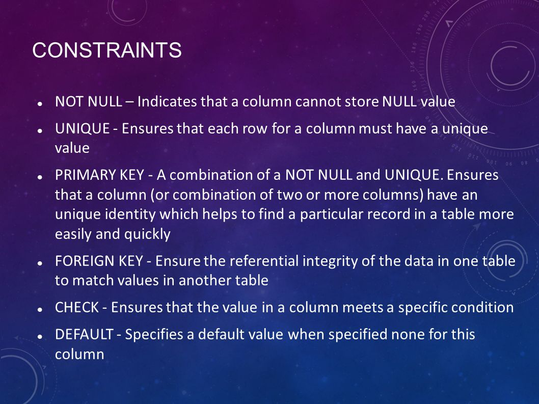 CONSTRAINTS NOT NULL – Indicates that a column cannot store NULL value UNIQUE - Ensures that each row for a column must have a unique value PRIMARY KE