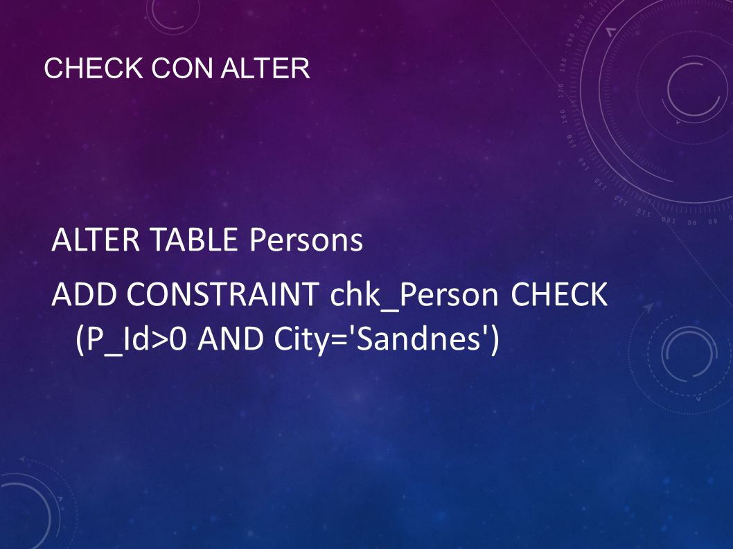 CHECK CON ALTER ALTER TABLE Persons ADD CONSTRAINT chk_Person CHECK (P_Id>0 AND City='Sandnes')