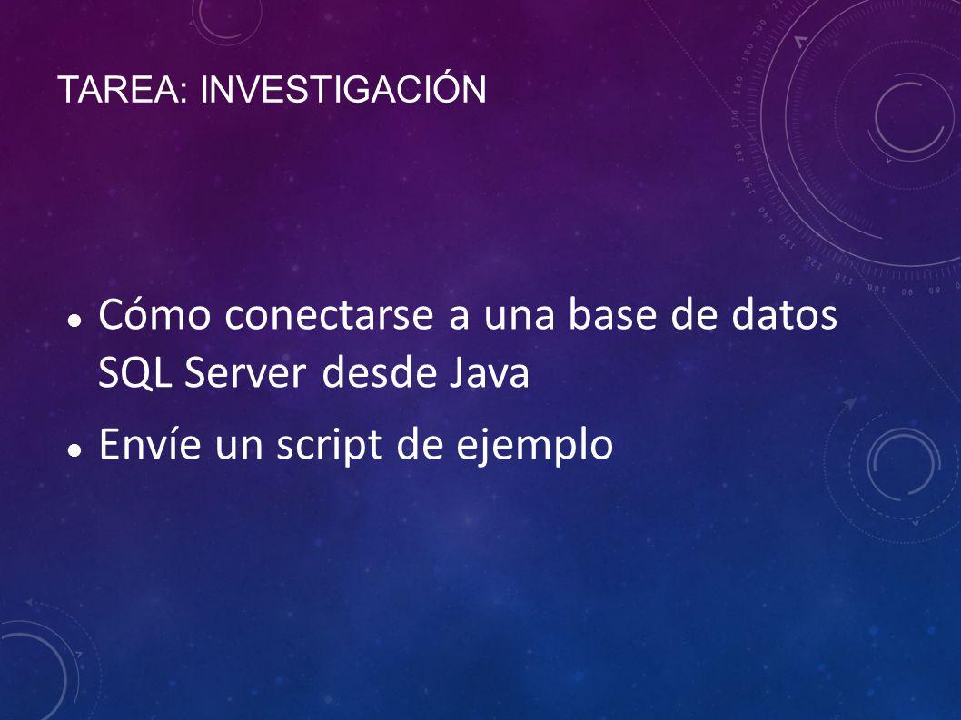 TAREA: INVESTIGACIÓN Cómo conectarse a una base de datos SQL Server desde Java Envíe un script de ejemplo