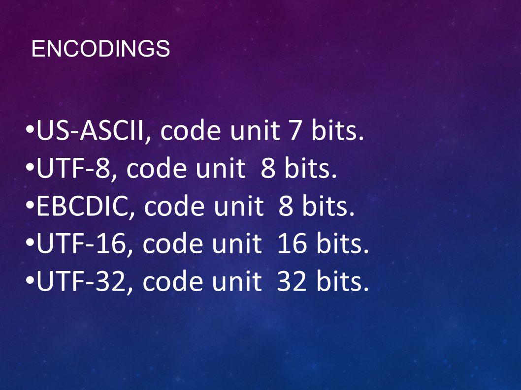 ENCODINGS US-ASCII, code unit 7 bits. UTF-8, code unit 8 bits.