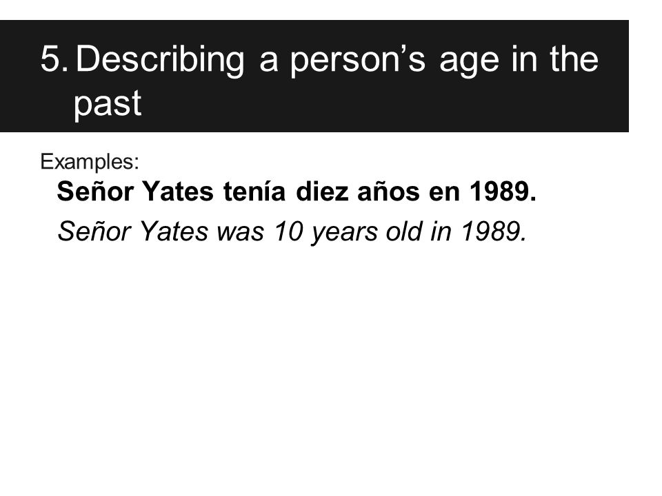 5.Describing a person's age in the past Examples: Señor Yates tenía diez años en 1989.