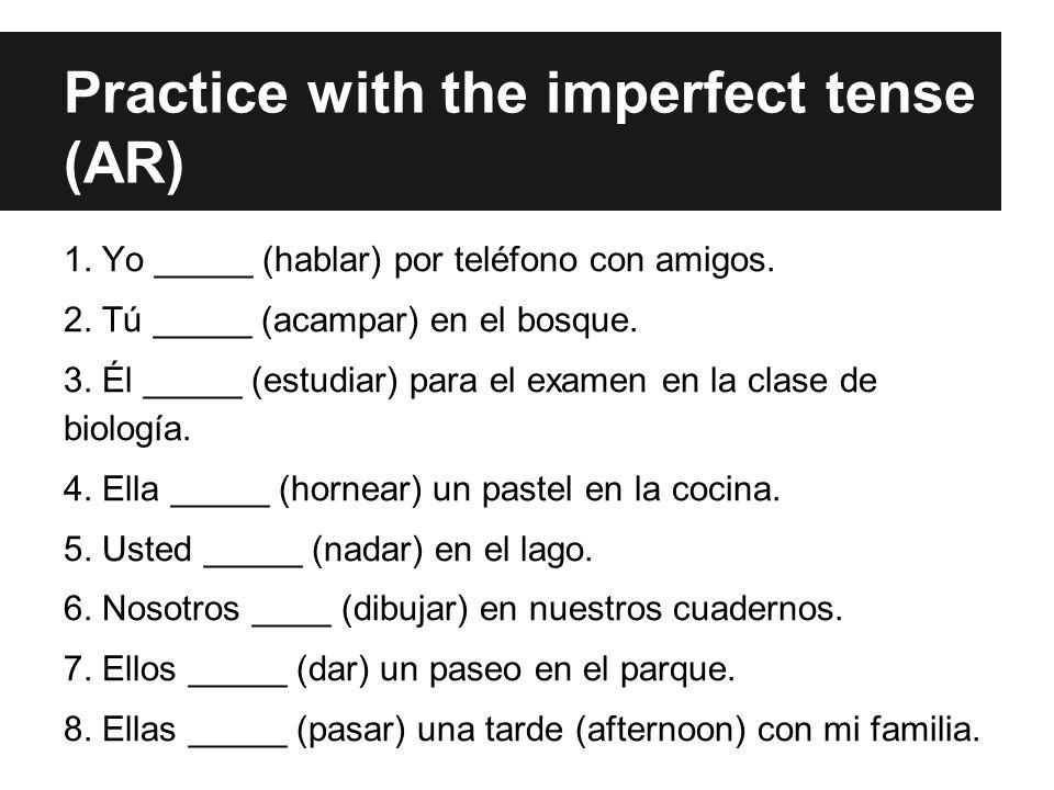 Practice with the imperfect tense (AR) 1. Yo _____ (hablar) por teléfono con amigos. 2. Tú _____ (acampar) en el bosque. 3. Él _____ (estudiar) para e