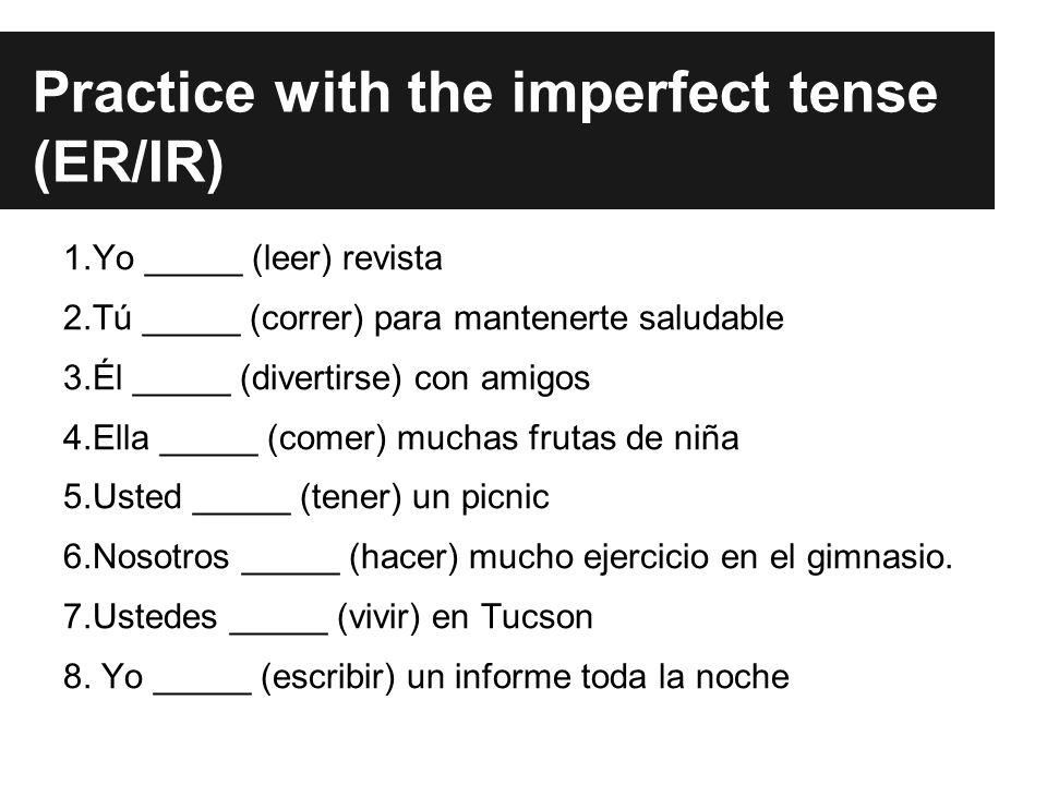 Practice with the imperfect tense (ER/IR) 1.Yo _____ (leer) revista 2.Tú _____ (correr) para mantenerte saludable 3.Él _____ (divertirse) con amigos 4.Ella _____ (comer) muchas frutas de niña 5.Usted _____ (tener) un picnic 6.Nosotros _____ (hacer) mucho ejercicio en el gimnasio.