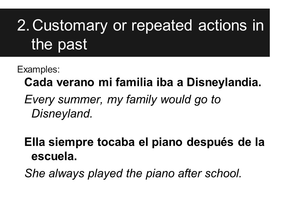 2.Customary or repeated actions in the past Examples: Cada verano mi familia iba a Disneylandia.