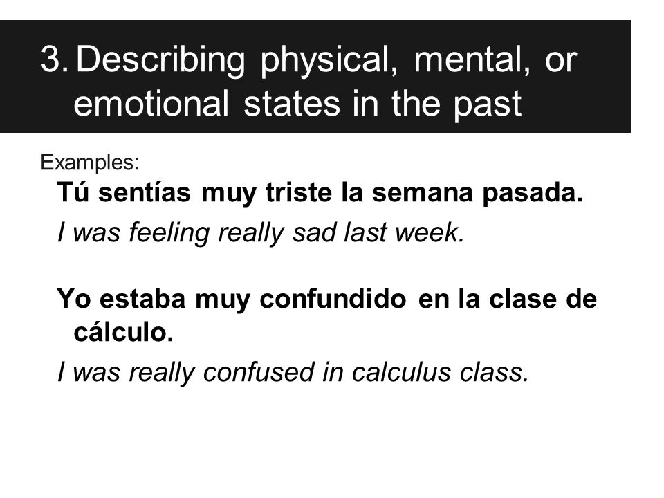 3.Describing physical, mental, or emotional states in the past Examples: Tú sentías muy triste la semana pasada.