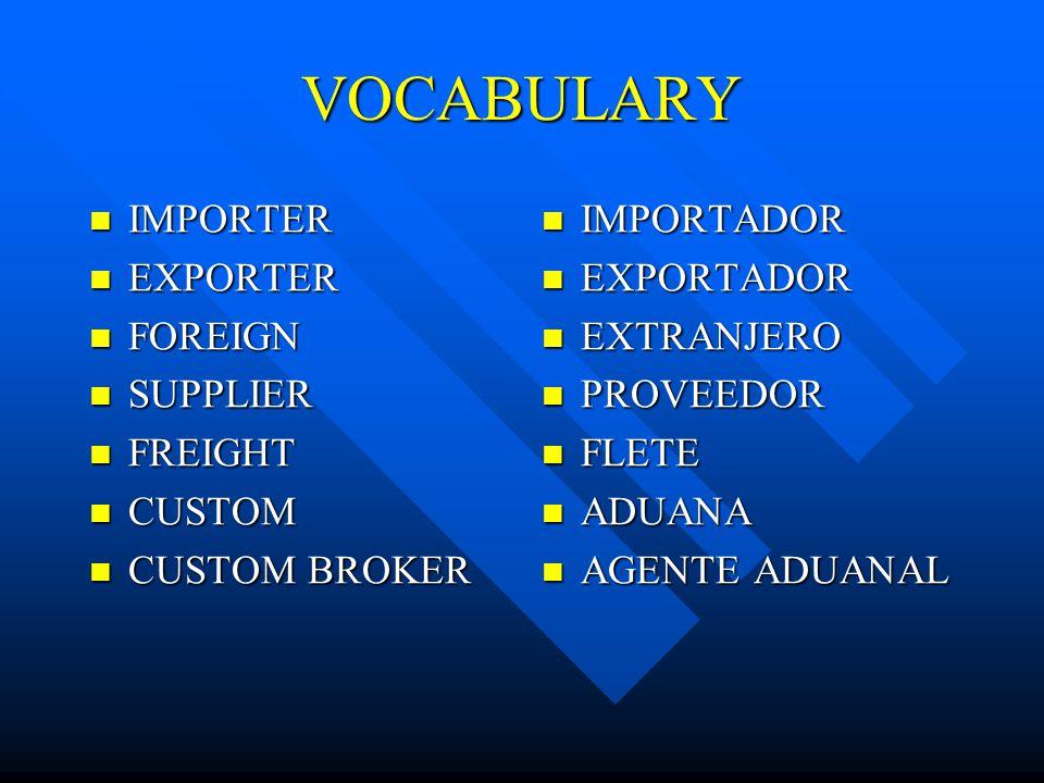 VOCABULARY IMPORTER IMPORTER EXPORTER EXPORTER FOREIGN FOREIGN SUPPLIER SUPPLIER FREIGHT FREIGHT CUSTOM CUSTOM CUSTOM BROKER CUSTOM BROKER IMPORTADOR