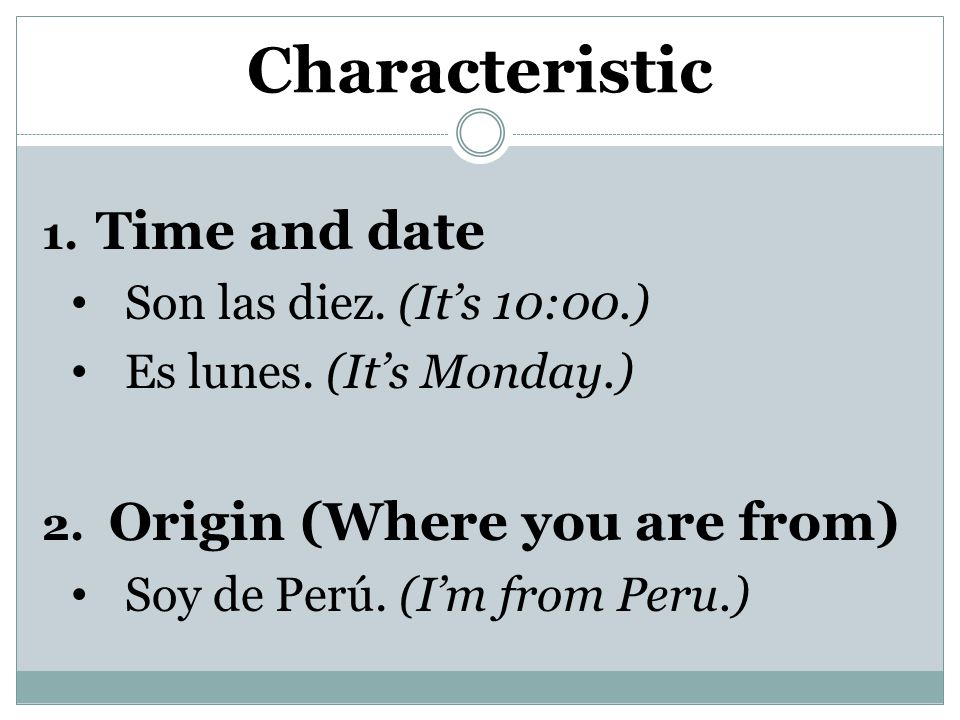 Characteristic 1.Time and date Son las diez. (It's 10:00.) Es lunes.
