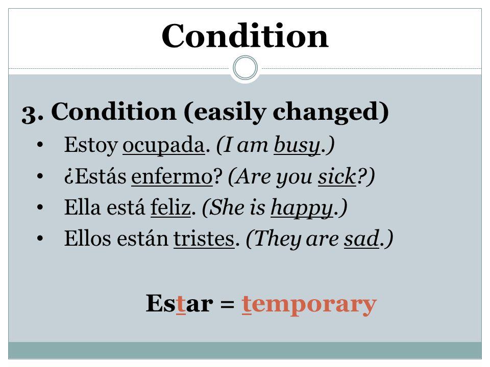 3. Condition (easily changed) Estoy ocupada. (I am busy.) ¿Estás enfermo.