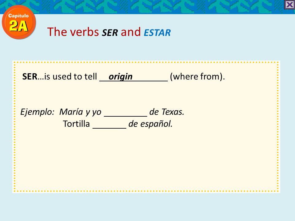 SER…is used to tell origin (where from). Ejemplo: María y yo de Texas.