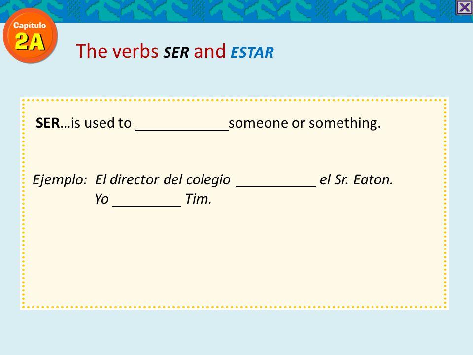 SER…is used to someone or something. Ejemplo: El director del colegio el Sr.