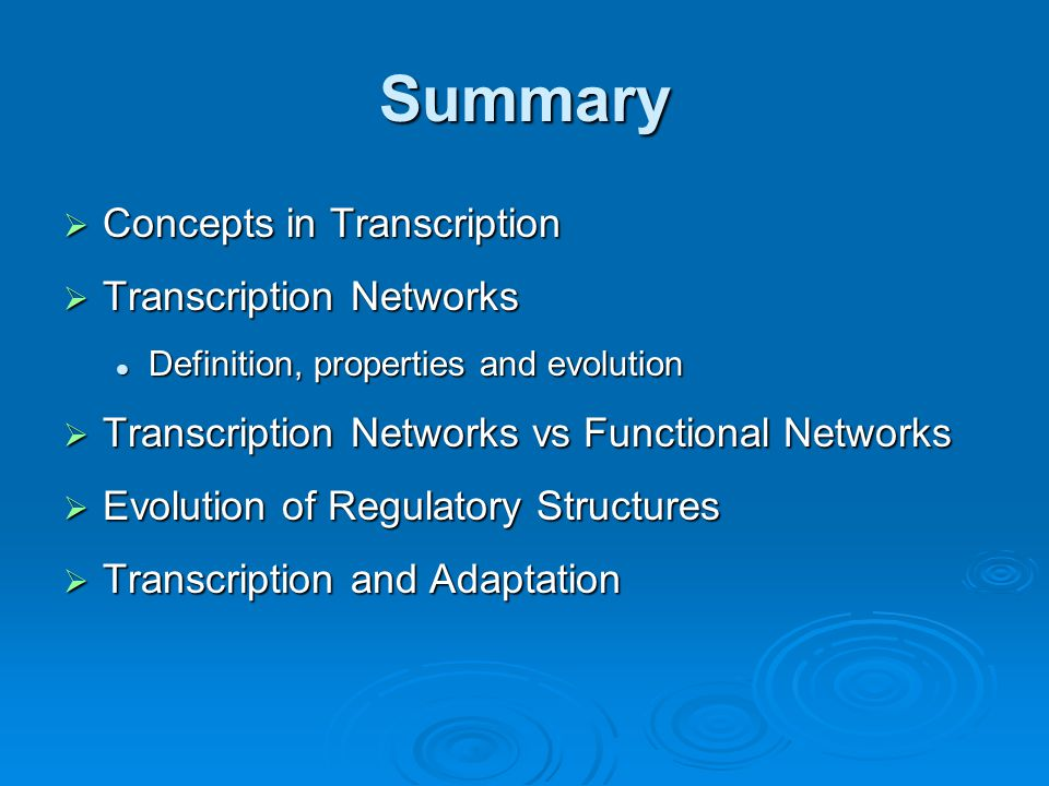Summary  Concepts in Transcription  Transcription Networks Definition, properties and evolution Definition, properties and evolution  Transcription Networks vs Functional Networks  Evolution of Regulatory Structures  Transcription and Adaptation