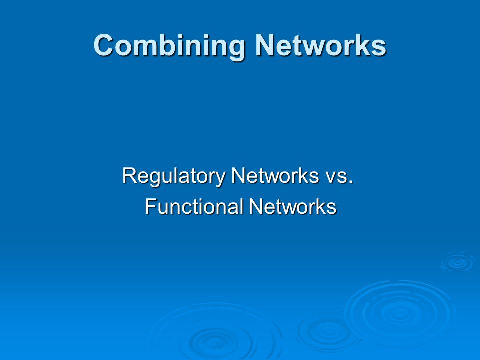 Combining Networks Regulatory Networks vs. Functional Networks Functional Networks