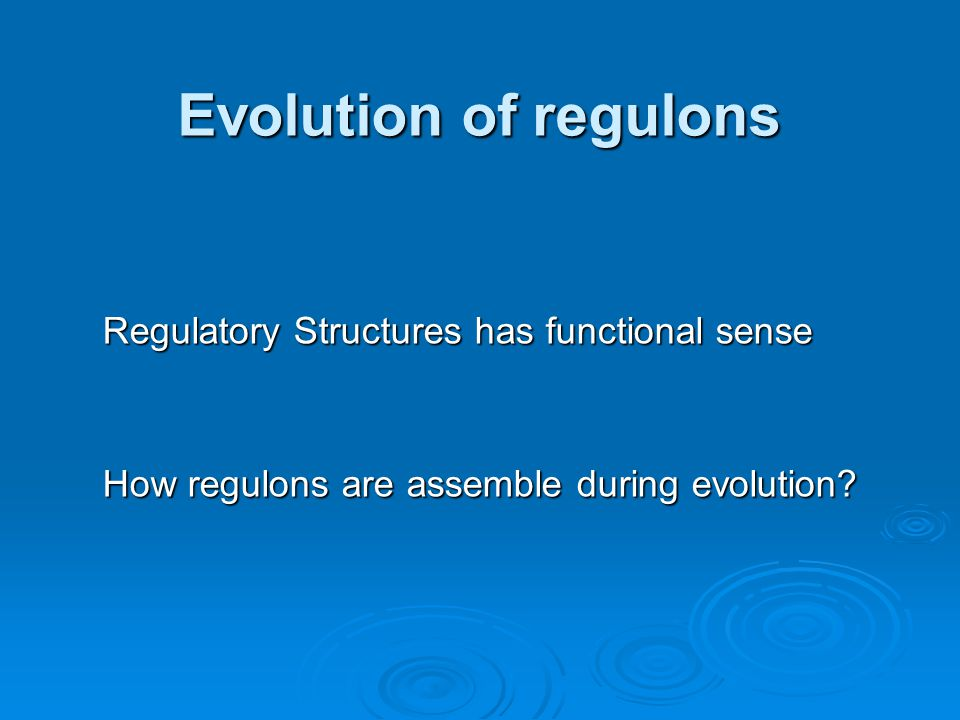 Evolution of regulons Regulatory Structures has functional sense How regulons are assemble during evolution?