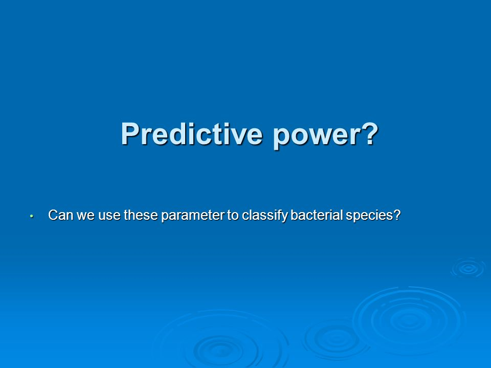 Predictive power? Can we use these parameter to classify bacterial species? Can we use these parameter to classify bacterial species?