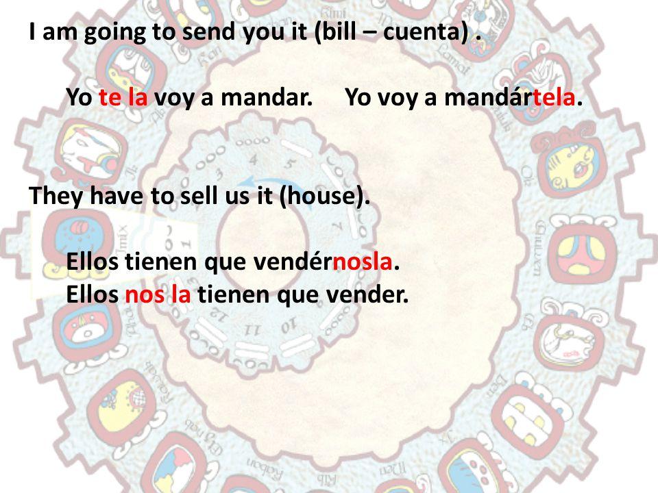 I am going to send you it (bill – cuenta). Yo te la voy a mandar. Yo voy a mandártela. They have to sell us it (house). Ellos tienen que vendérnosla.