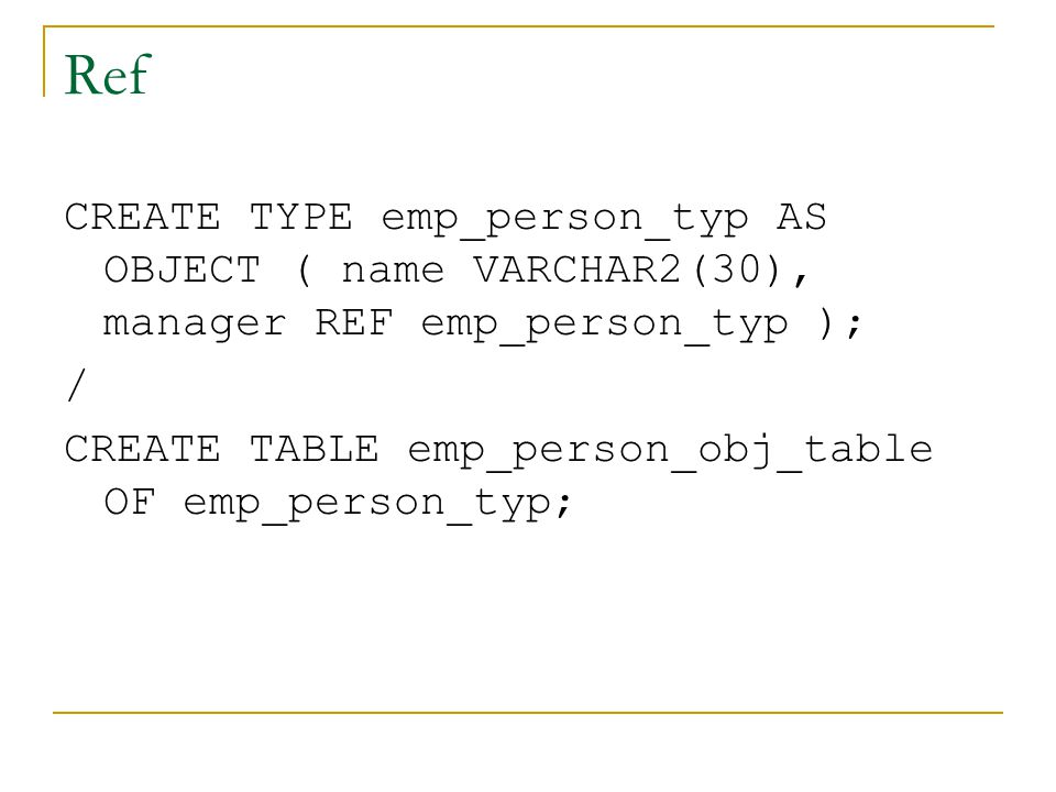 Ref CREATE TYPE emp_person_typ AS OBJECT ( name VARCHAR2(30), manager REF emp_person_typ ); / CREATE TABLE emp_person_obj_table OF emp_person_typ;