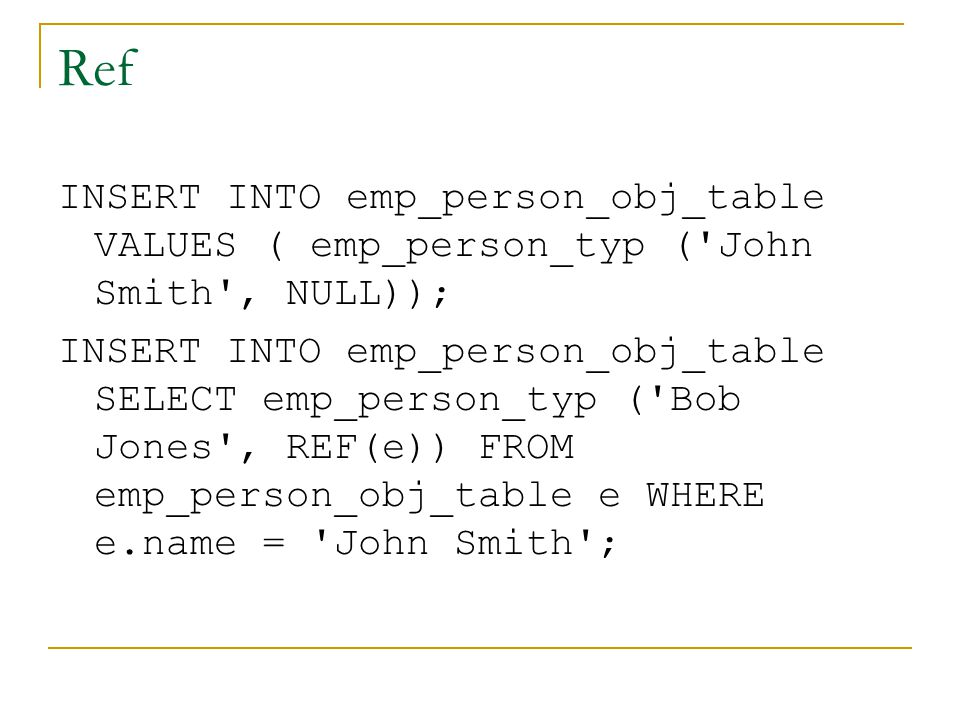Ref INSERT INTO emp_person_obj_table VALUES ( emp_person_typ ( John Smith , NULL)); INSERT INTO emp_person_obj_table SELECT emp_person_typ ( Bob Jones , REF(e)) FROM emp_person_obj_table e WHERE e.name = John Smith ;