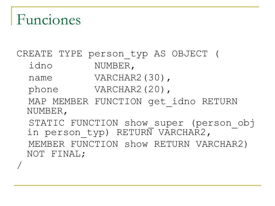 Funciones CREATE TYPE person_typ AS OBJECT ( idno NUMBER, name VARCHAR2(30), phone VARCHAR2(20), MAP MEMBER FUNCTION get_idno RETURN NUMBER, STATIC FUNCTION show_super (person_obj in person_typ) RETURN VARCHAR2, MEMBER FUNCTION show RETURN VARCHAR2) NOT FINAL; /