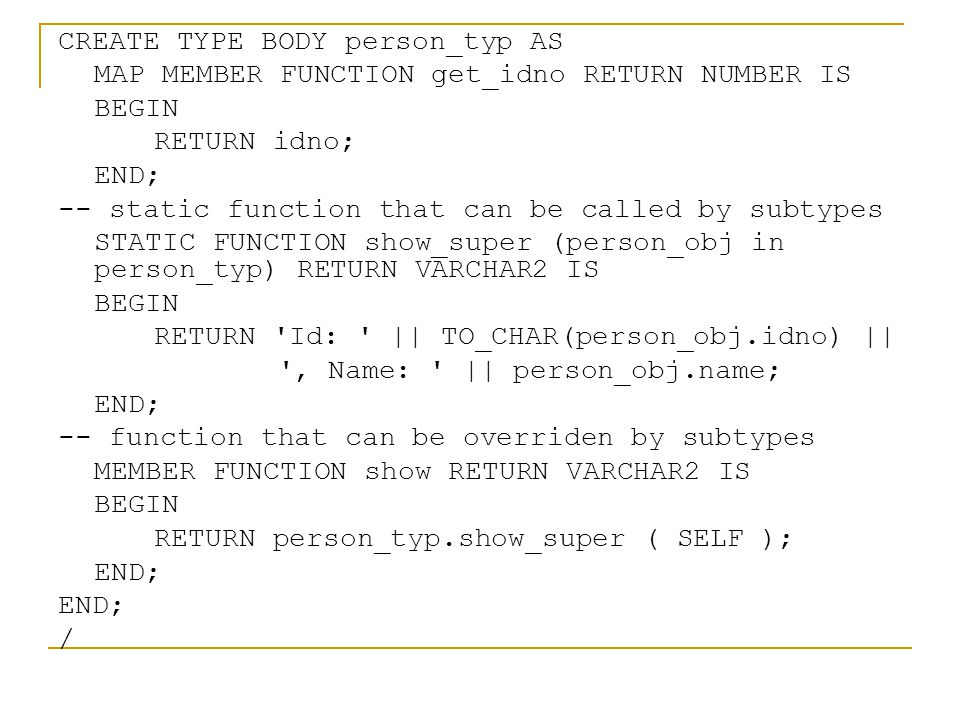 CREATE TYPE BODY person_typ AS MAP MEMBER FUNCTION get_idno RETURN NUMBER IS BEGIN RETURN idno; END; -- static function that can be called by subtypes STATIC FUNCTION show_super (person_obj in person_typ) RETURN VARCHAR2 IS BEGIN RETURN Id: || TO_CHAR(person_obj.idno) || , Name: || person_obj.name; END; -- function that can be overriden by subtypes MEMBER FUNCTION show RETURN VARCHAR2 IS BEGIN RETURN person_typ.show_super ( SELF ); END; /