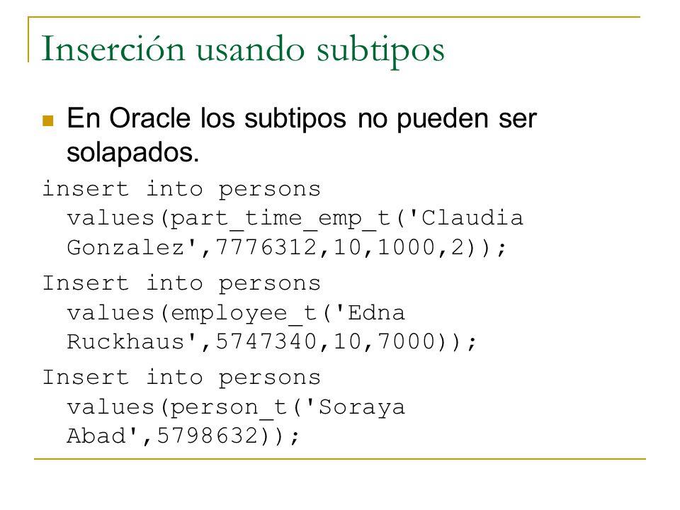 Inserción usando subtipos En Oracle los subtipos no pueden ser solapados. insert into persons values(part_time_emp_t('Claudia Gonzalez',7776312,10,100