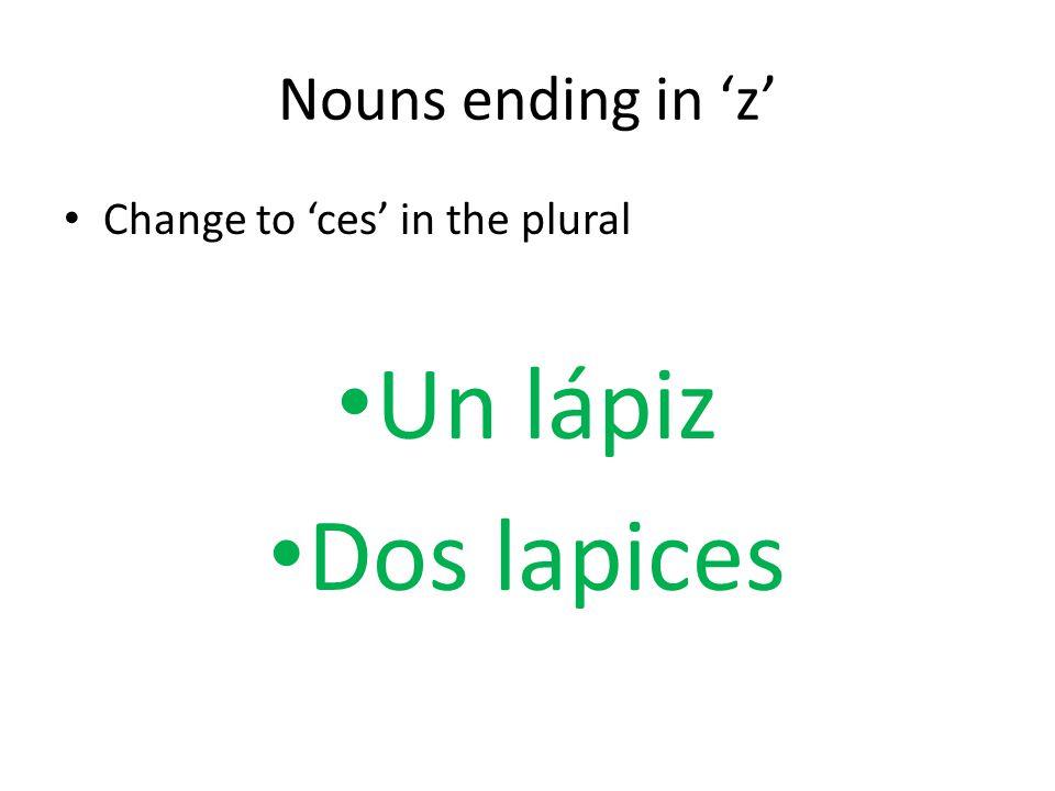 Nouns ending in 'z' Change to 'ces' in the plural Un lápiz Dos lapices