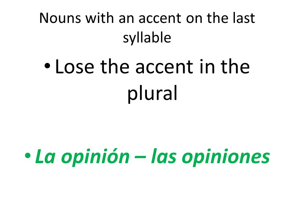 Nouns with an accent on the last syllable Lose the accent in the plural La opinión – las opiniones