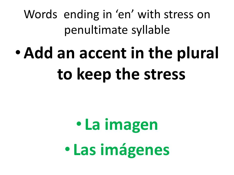 Words ending in 'en' with stress on penultimate syllable Add an accent in the plural to keep the stress La imagen Las imágenes