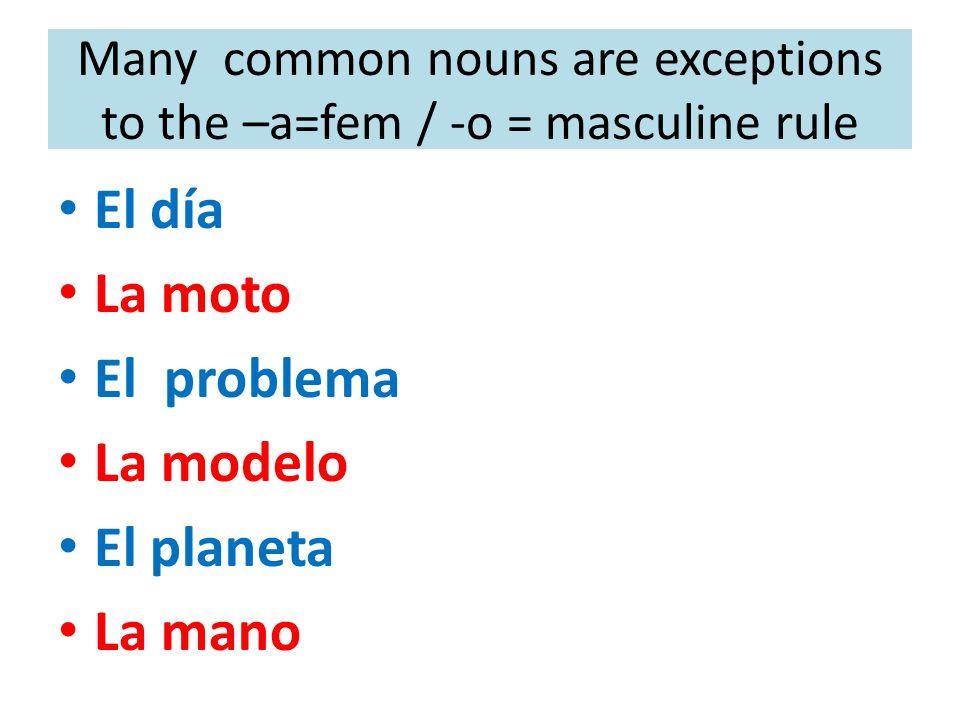 Many common nouns are exceptions to the –a=fem / -o = masculine rule El día La moto El problema La modelo El planeta La mano