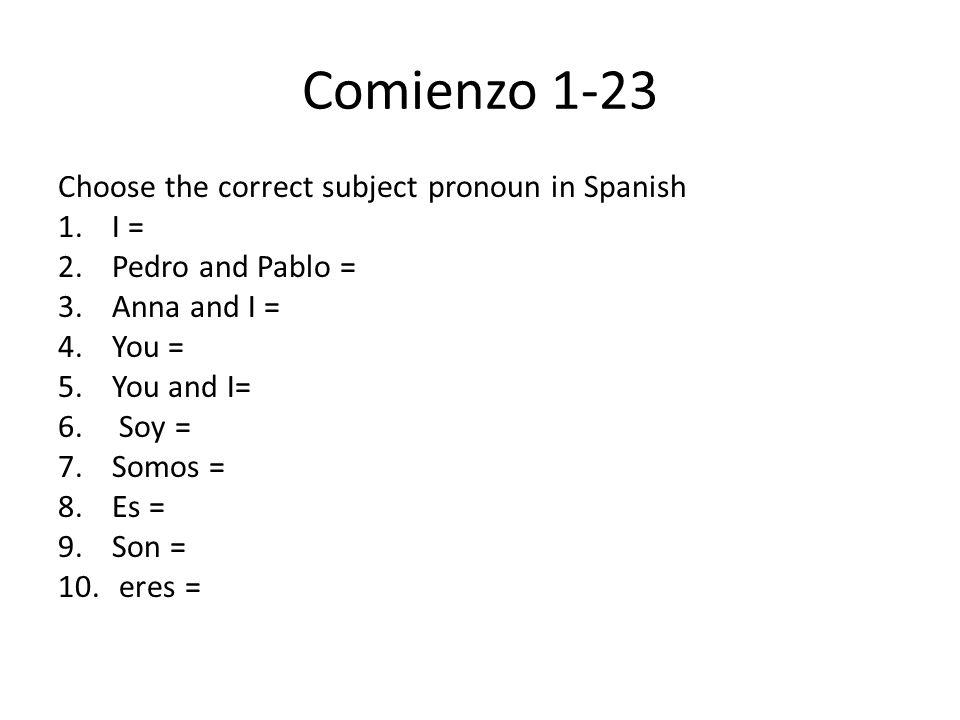 Comienzo 1-23 Choose the correct subject pronoun in Spanish 1.I = 2.Pedro and Pablo = 3.Anna and I = 4.You = 5.You and I= 6. Soy = 7.Somos = 8.Es = 9.