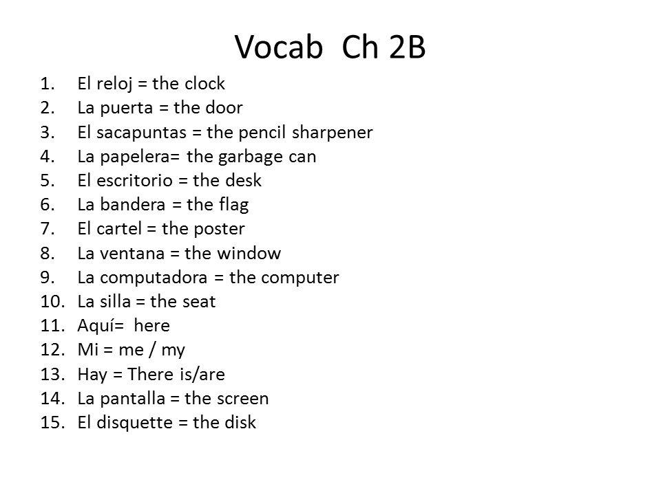 Vocab Ch 2B 1.El reloj = the clock 2.La puerta = the door 3.El sacapuntas = the pencil sharpener 4.La papelera= the garbage can 5.El escritorio = the desk 6.La bandera = the flag 7.El cartel = the poster 8.La ventana = the window 9.La computadora = the computer 10.La silla = the seat 11.Aquí= here 12.Mi = me / my 13.Hay = There is/are 14.La pantalla = the screen 15.El disquette = the disk