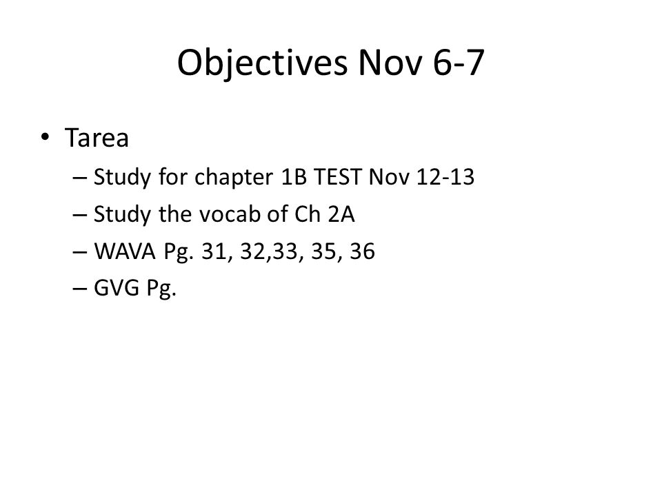 Objectives Nov 6-7 Tarea – Study for chapter 1B TEST Nov 12-13 – Study the vocab of Ch 2A – WAVA Pg. 31, 32,33, 35, 36 – GVG Pg.